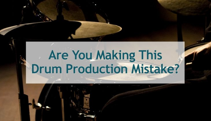 Are You Making This Drum Production Mistake?