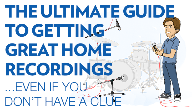 The Ultimate Guide to Getting Great Home Recordings, Even if You Don't Have a Clue