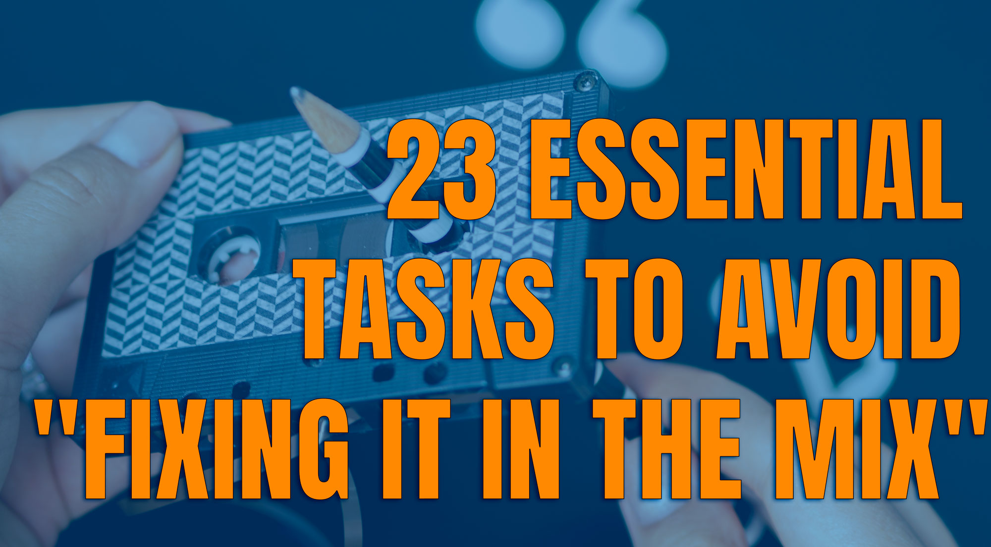"""23 Essential Tasks to Avoid """"Fixing It in the Mix"""""""