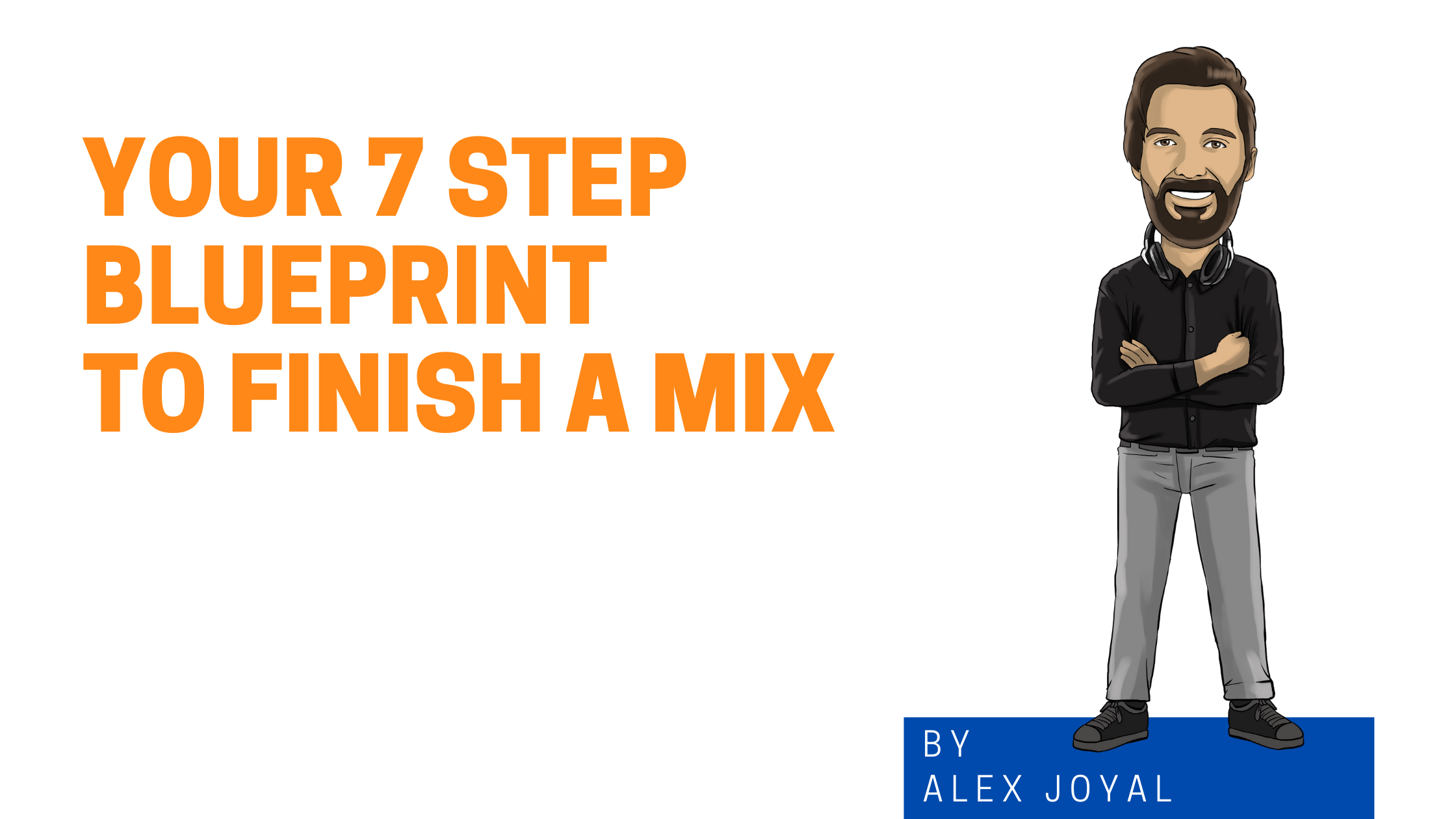 Alex Joyal Graphic About Your 7 Step Blueprint To Finish A Mix