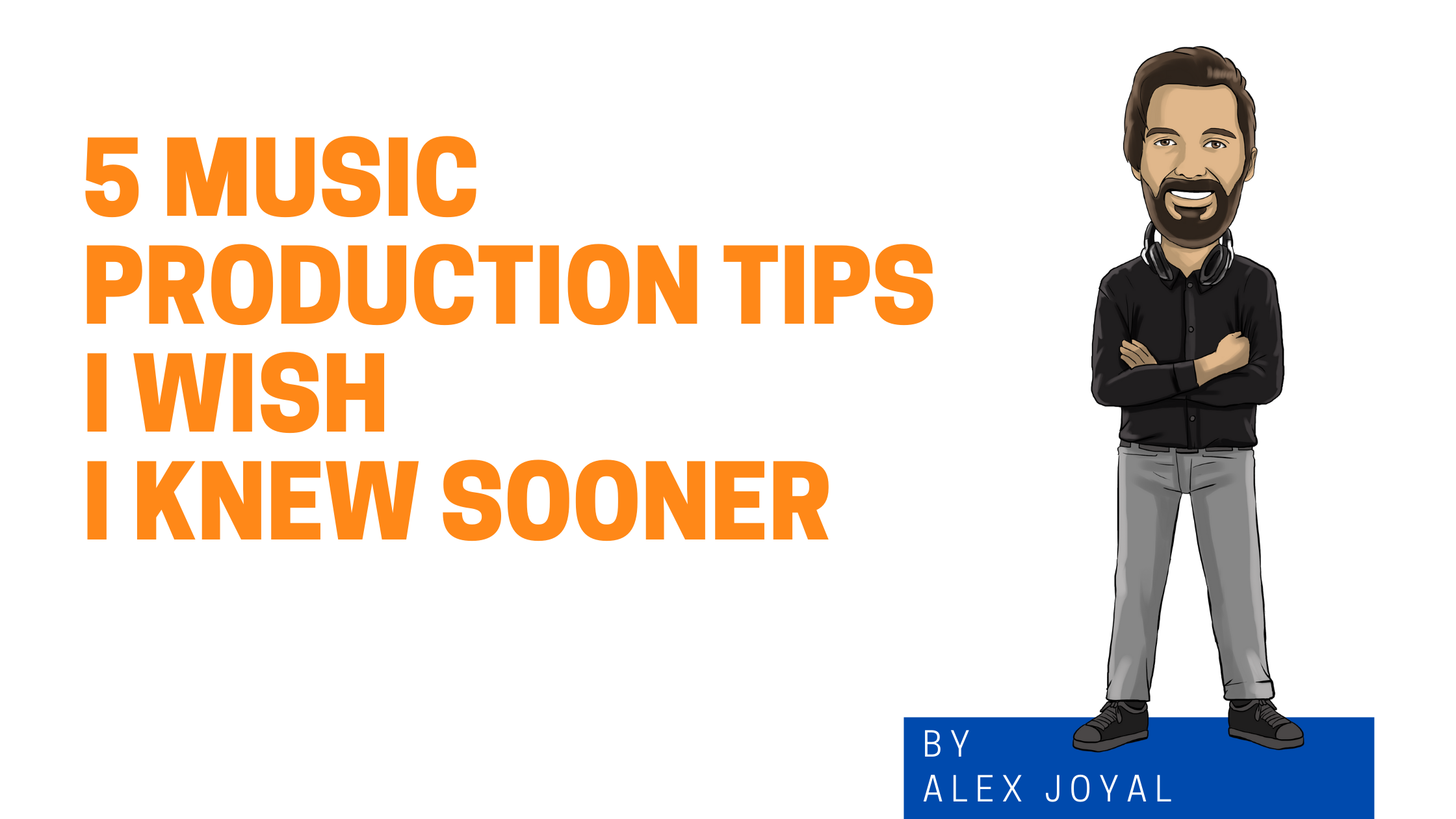 5 Music Production Tips I Wish I Knew Sooner- Alex Cartoon Graphic