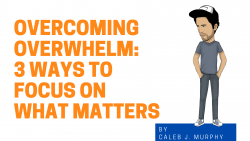 Overcoming Overwhelm: 3 Ways To Focus On What Matters Graphic with cartoon of Caleb