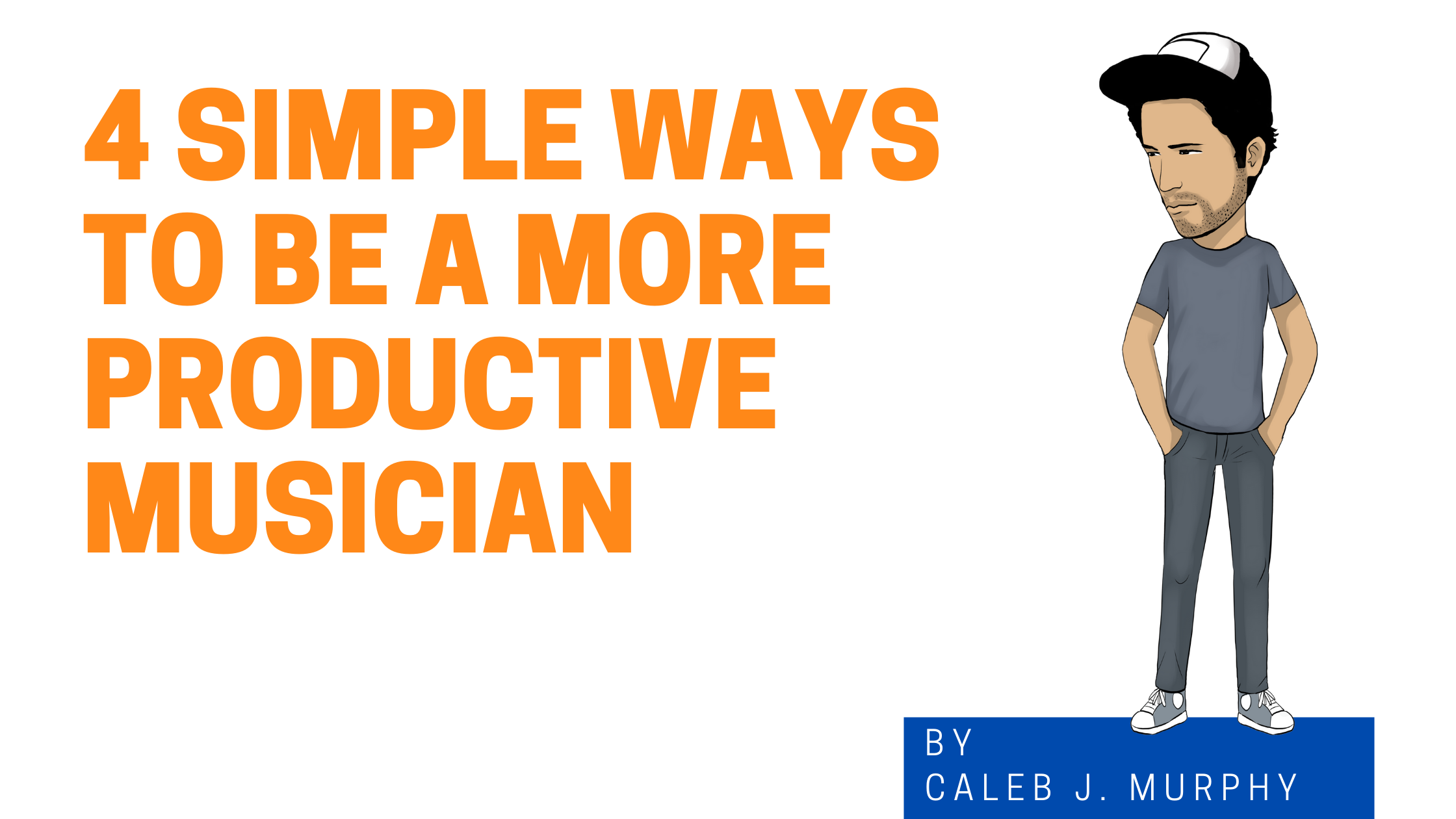 4 Simple Ways To Be a More Productive Musician blog image with cartoon version of Caleb